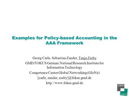 Examples for Policy-based Accounting in the AAA Framework Georg Carle, Sebastian Zander, Tanja Zseby GMD FOKUS German National Research Institute for Information.