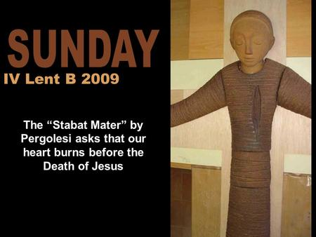 "The ""Stabat Mater"" by Pergolesi asks that our heart burns before the Death of Jesus IV Lent B 2009."