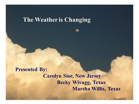 The Weather is Changing Presented By: Carolyn Sior, New Jersey Becky Wivagg, Texas Marsha Willis, Texas.