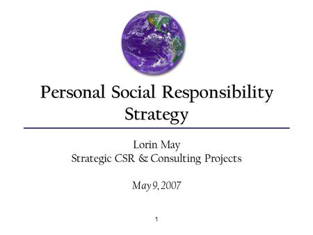 1 Personal Social Responsibility Strategy Lorin May Strategic CSR & Consulting Projects May 9, 2007.