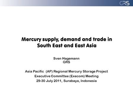 Mercury supply, demand and trade in South East and East Asia Sven Hagemann GRS Asia Pacific (AP) Regional Mercury Storage Project Executive Committee (Execom)