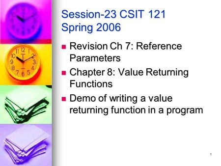 1 Session-23 CSIT 121 Spring 2006 Revision Ch 7: Reference Parameters Revision Ch 7: Reference Parameters Chapter 8: Value Returning Functions Chapter.