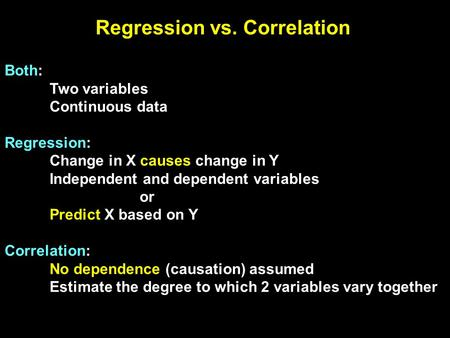 Regression vs. Correlation Both: Two variables Continuous data Regression: Change in X causes change in Y Independent and dependent variables or Predict.