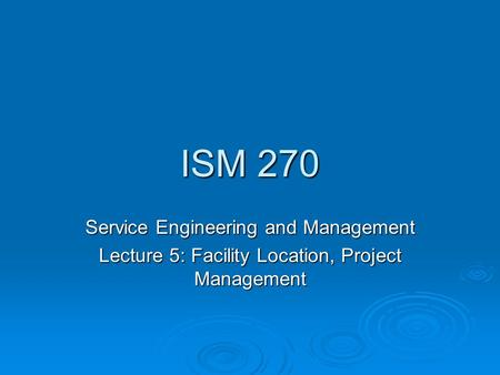 ISM 270 Service Engineering and Management Lecture 5: Facility Location, Project Management.