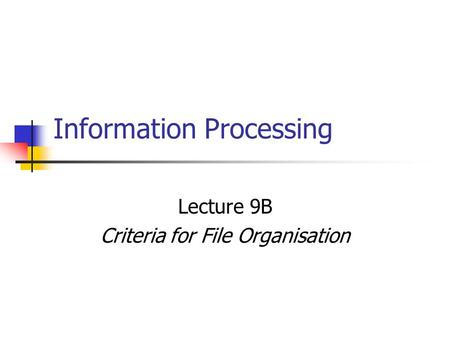 Information Processing Lecture 9B Criteria for File Organisation.