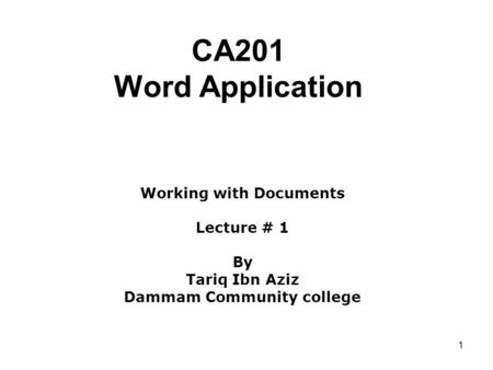 1 CA201 Word Application Working with Documents Lecture # 1 By Tariq Ibn Aziz Dammam Community college.