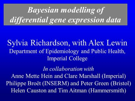 Sylvia Richardson, with Alex Lewin Department of Epidemiology and Public Health, Imperial College Bayesian modelling of differential gene expression data.