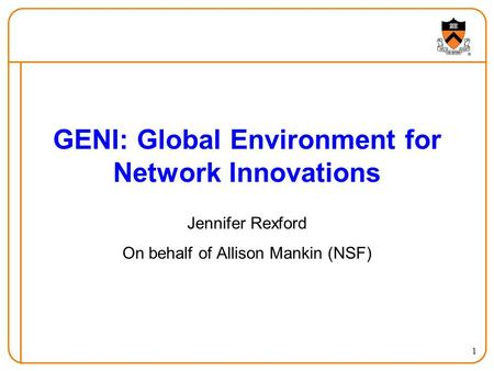 1 GENI: Global Environment for Network Innovations Jennifer Rexford On behalf of Allison Mankin (NSF)