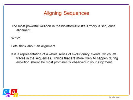 ©CMBI 2008 Aligning Sequences The most powerful weapon in the bioinformaticist's armory is sequence alignment. Why? Lets' think about an alignment. It.