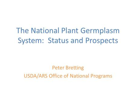 The National Plant Germplasm System: Status and Prospects Peter Bretting USDA/ARS Office of National Programs.
