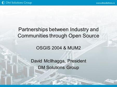 Partnerships between Industry and Communities through Open Source OSGIS 2004 & MUM2 David McIlhagga, President DM Solutions Group.
