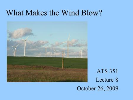 What Makes the Wind Blow? ATS 351 Lecture 8 October 26, 2009.