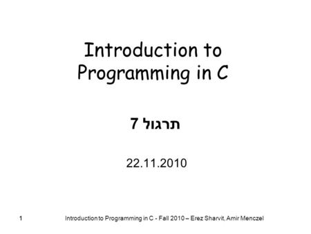 11 Introduction to Programming in C - Fall 2010 – Erez Sharvit, Amir Menczel 1 Introduction to Programming in C תרגול 7 22.11.2010.