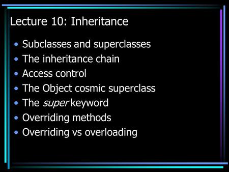Lecture 10: Inheritance Subclasses and superclasses The inheritance chain Access control The Object cosmic superclass The super keyword Overriding methods.
