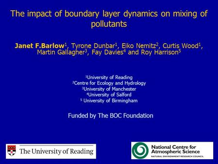 The impact of boundary layer dynamics on mixing of pollutants Janet F.Barlow 1, Tyrone Dunbar 1, Eiko Nemitz 2, Curtis Wood 1, Martin Gallagher 3, Fay.
