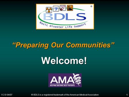 "® BDLS is a registered trademark of the American Medical Association V 2.9 04/07 ® 1 ""Preparing Our Communities"" Welcome!"