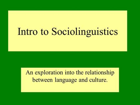 Intro to Sociolinguistics An exploration into the relationship between language and culture.