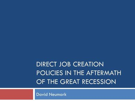 DIRECT JOB CREATION POLICIES IN THE AFTERMATH OF THE GREAT RECESSION David Neumark.