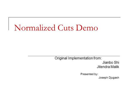 Normalized Cuts Demo Original Implementation from: Jianbo Shi Jitendra Malik Presented by: Joseph Djugash.