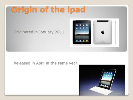 Origin of the ipad Originated in January 2011 Released in April in the same year.