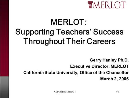 Copyright MERLOT#1 MERLOT: Supporting Teachers' Success Throughout Their Careers Gerry Hanley Ph.D. Executive Director, MERLOT California State University,