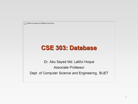 1 CSE 303: Database Dr. Abu Sayed Md. Latiful Hoque Associate Professor Dept. of Computer Science and Engineering, BUET.