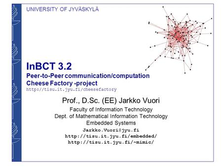 UNIVERSITY OF JYVÄSKYLÄ InBCT 3.2 Peer-to-Peer communication/computation Cheese Factory -project  Prof., D.Sc. (EE)