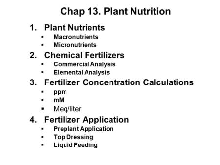 Chap 13. Plant Nutrition 1.Plant Nutrients  Macronutrients  Micronutrients 2.Chemical Fertilizers  Commercial Analysis  Elemental Analysis 3.Fertilizer.