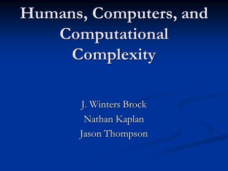 Humans, Computers, and Computational Complexity J. Winters Brock Nathan Kaplan Jason Thompson.