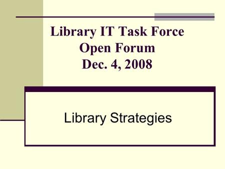Library IT Task Force Open Forum Dec. 4, 2008 Library Strategies.