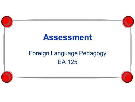 Assessment Foreign Language Pedagogy EA 125. What is assessment for?  What do we want to assess?  How do teachers benefit from assessment?  How do.