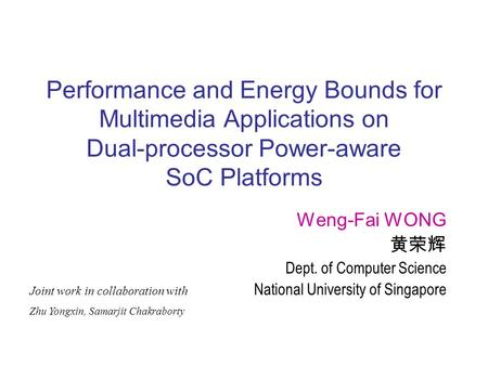Performance and Energy Bounds for Multimedia Applications on Dual-processor Power-aware SoC Platforms Weng-Fai WONG 黄荣辉 Dept. of Computer Science National.