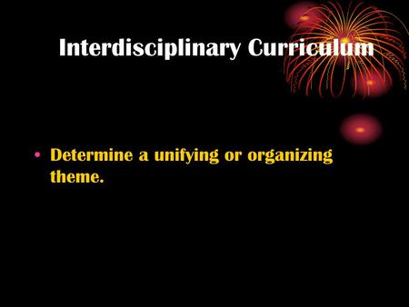 Interdisciplinary Curriculum Determine a unifying or organizing theme.