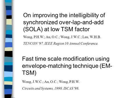 On improving the intelligibility of synchronized over-lap-and-add (SOLA) at low TSM factor Wong, P.H.W.; Au, O.C.; Wong, J.W.C.; Lau, W.H.B. TENCON '97.