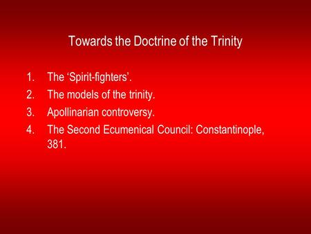 Towards the Doctrine of the Trinity 1.The 'Spirit-fighters'. 2.The models of the trinity. 3.Apollinarian controversy. 4.The Second Ecumenical Council: