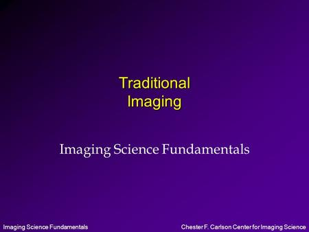 Imaging Science FundamentalsChester F. Carlson Center for Imaging Science Traditional Imaging Imaging Science Fundamentals.