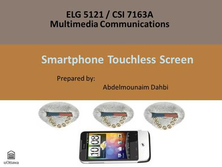 Smartphone Touchless Screen Prepared by: Abdelmounaim Dahbi ELG 5121 / CSI 7163A Multimedia Communications.