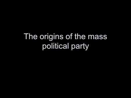"The origins of the mass political party. Definitions ""a team seeking to control the governing apparatus by winning election."" ""articulate organization."