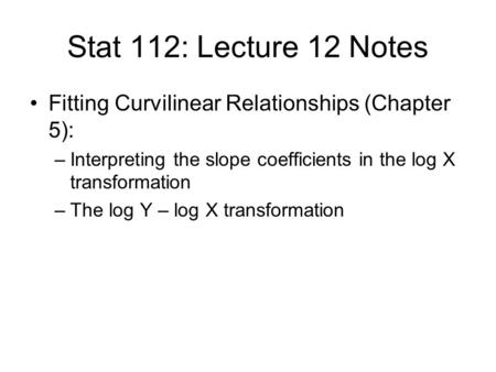 Stat 112: Lecture 12 Notes Fitting Curvilinear Relationships (Chapter 5): –Interpreting the slope coefficients in the log X transformation –The log Y –