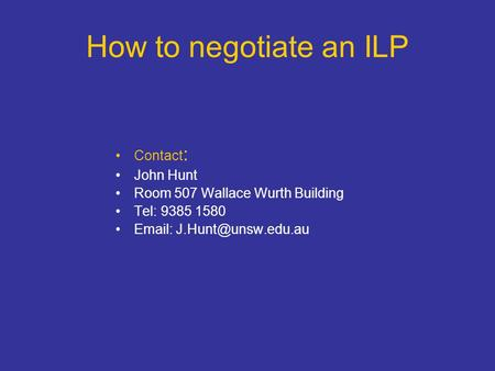 How to negotiate an ILP Contact : John Hunt Room 507 Wallace Wurth Building Tel: 9385 1580