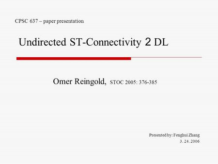Undirected ST-Connectivity 2 DL Omer Reingold, STOC 2005: 376-385 Presented by: Fenghui Zhang 3. 24. 2006 CPSC 637 – paper presentation.