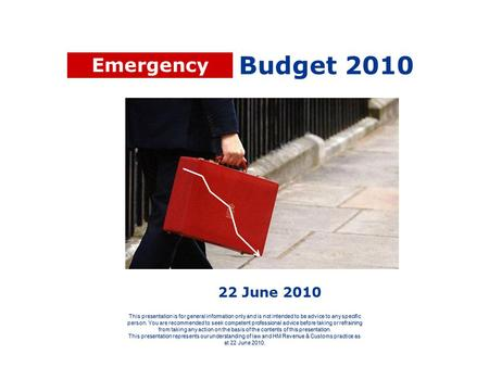 Budget 2010 This presentation is for general information only and is not intended to be advice to any specific person. You are recommended to seek competent.