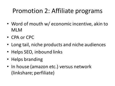 Promotion 2: Affiliate programs Word of mouth w/ economic incentive, akin to MLM CPA or CPC Long tail, niche products and niche audiences Helps SEO, inbound.