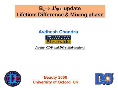 1 B s  J/  update Lifetime Difference & Mixing phase Avdhesh Chandra for the CDF and DØ collaborations Beauty 2006 University of Oxford, UK.