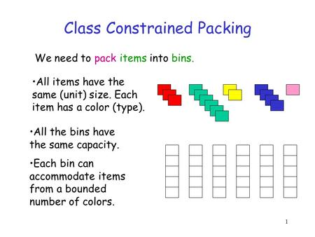1 Class Constrained Packing We need to pack items into bins. All the bins have the same capacity. Each bin can accommodate items from a bounded number.