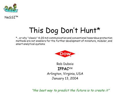 "This Dog Don't Hunt* Rob Dubois IFPAC SM Arlington, Virginia, USA January 13, 2004 ""the best way to predict the future is to create it"" NeSSI™ *...or why."