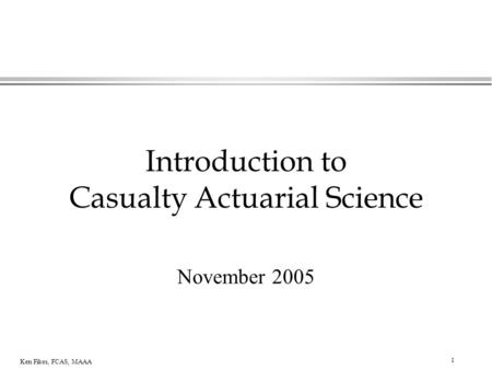 1 Ken Fikes, FCAS, MAAA Introduction to Casualty Actuarial Science November 2005.