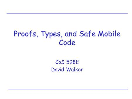 Proofs, Types, and Safe Mobile Code CoS 598E David Walker.