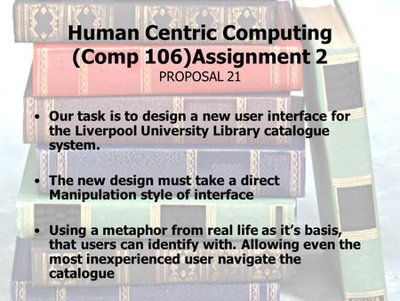 Human Centric Computing (Comp 106)Assignment 2 PROPOSAL 21 Our task is to design a new user interface for the Liverpool University Library catalogue system.