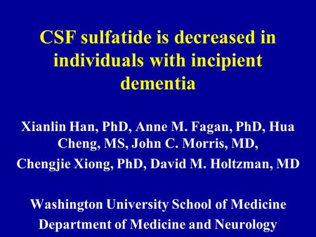 CSF sulfatide is decreased in individuals with incipient dementia Xianlin Han, PhD, Anne M. Fagan, PhD, Hua Cheng, MS, John C. Morris, MD, Chengjie Xiong,